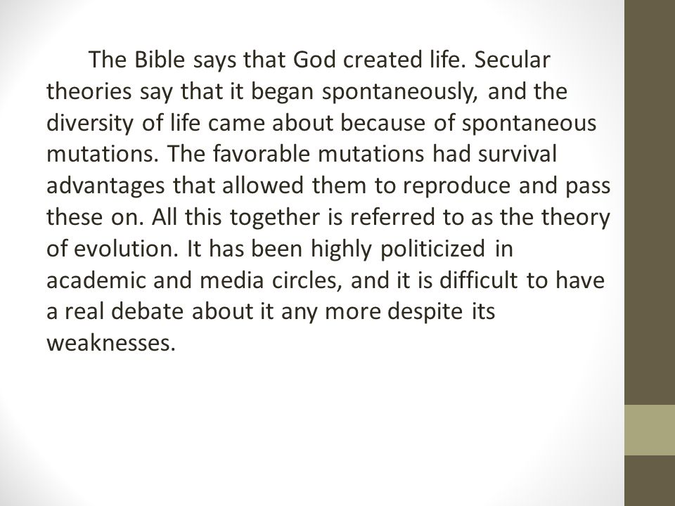 The Bible says that God created life. Secular theories say that it began spontaneously, and the diversity of life came about because of spontaneous mu