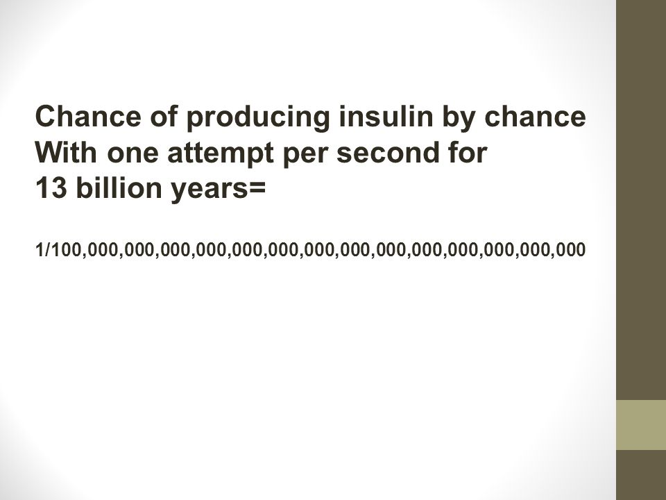 Chance of producing insulin by chance With one attempt per second for 13 billion years= 1/100,000,000,000,000,000,000,000,000,000,000,000,000,000,000