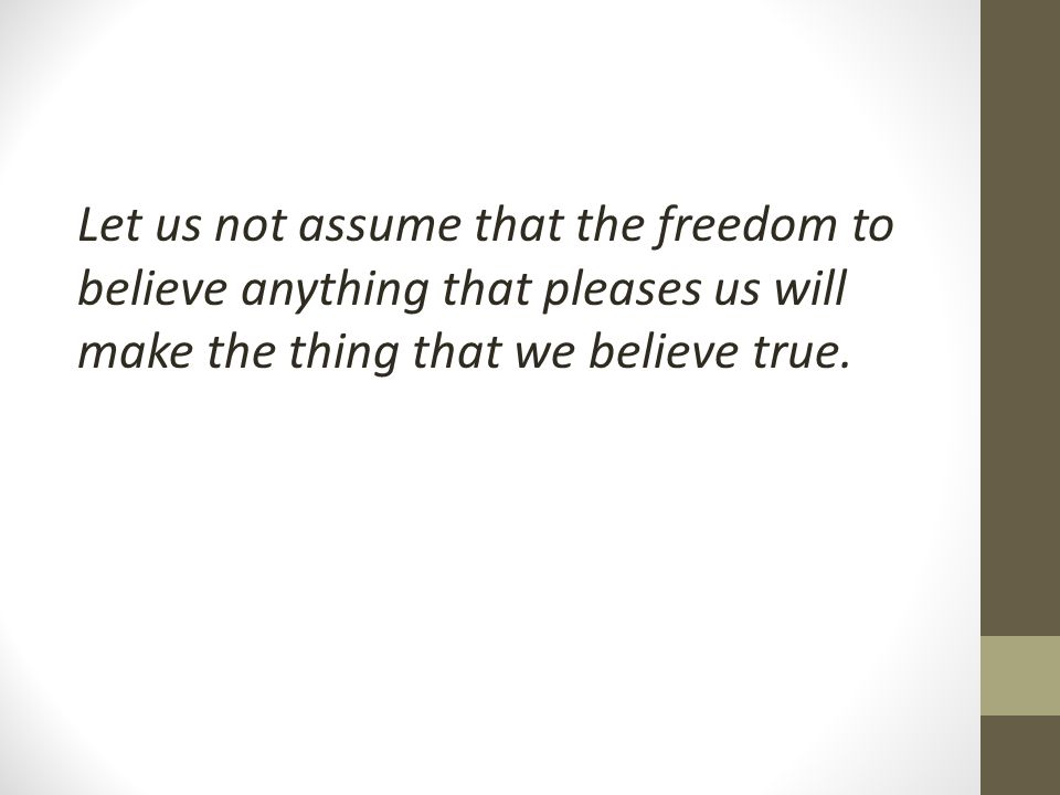 Let us not assume that the freedom to believe anything that pleases us will make the thing that we believe true.
