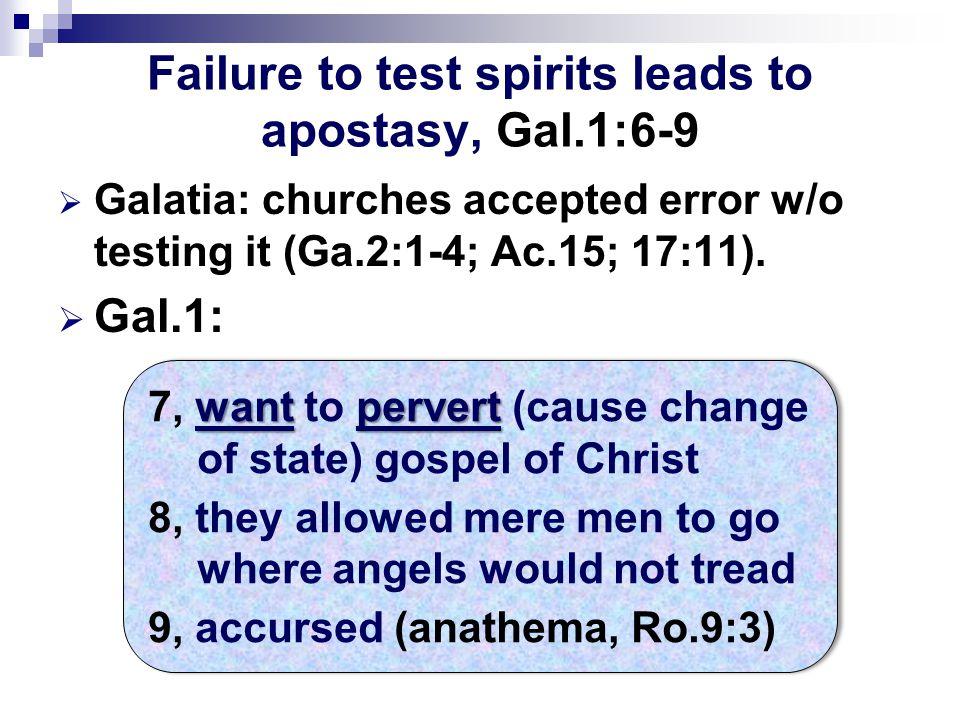 Failure to test spirits leads to apostasy, Gal.1:6-9  Galatia: churches accepted error w/o testing it (Ga.2:1-4; Ac.15; 17:11).