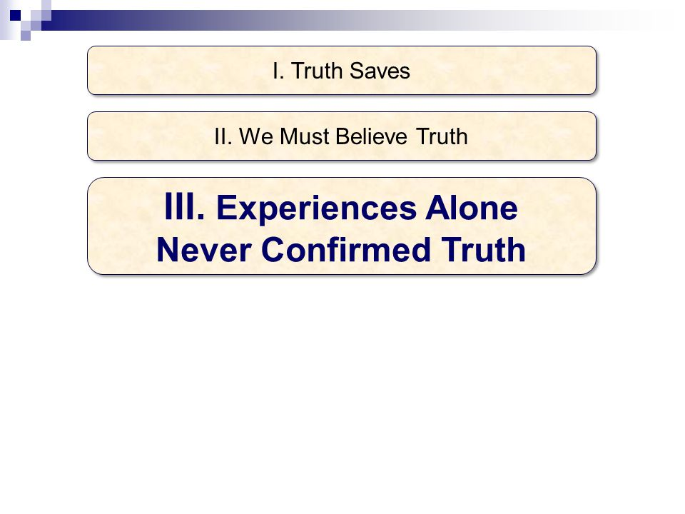 I. Truth Saves III. Experiences Alone Never Confirmed Truth II. We Must Believe Truth