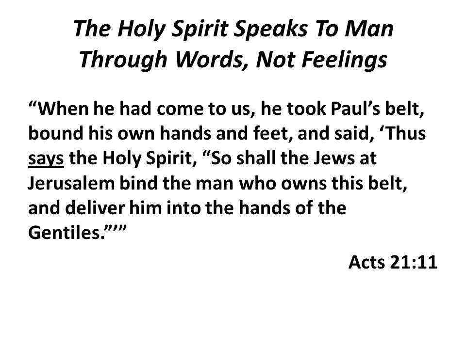 """The Holy Spirit Speaks To Man Through Words, Not Feelings """"When he had come to us, he took Paul's belt, bound his own hands and feet, and said, 'Thus"""