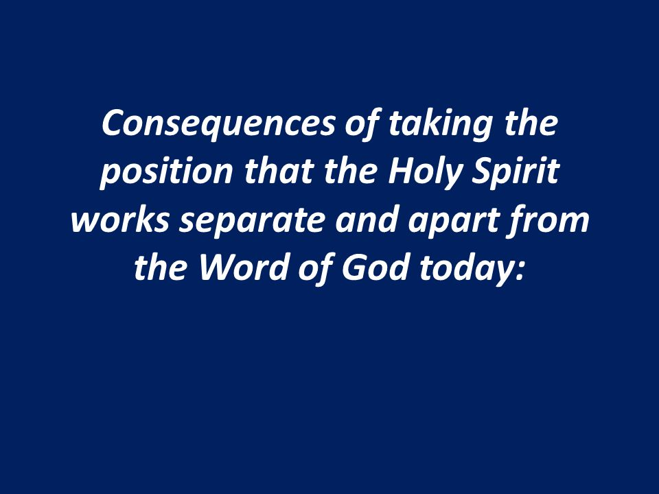 Consequences of taking the position that the Holy Spirit works separate and apart from the Word of God today: