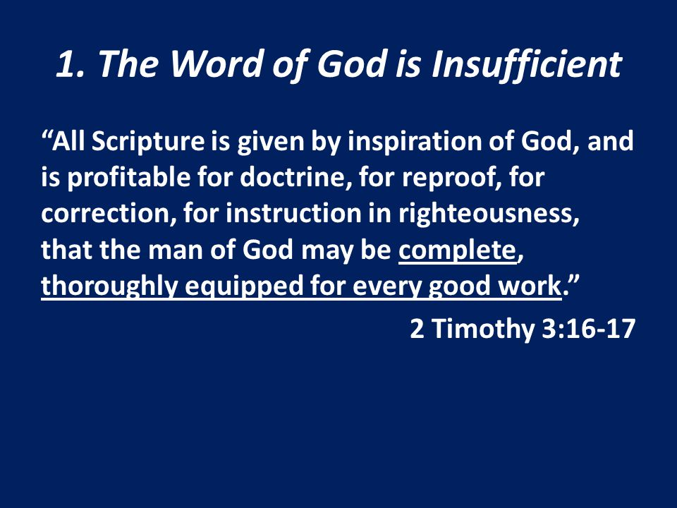 """1. The Word of God is Insufficient """"All Scripture is given by inspiration of God, and is profitable for doctrine, for reproof, for correction, for ins"""