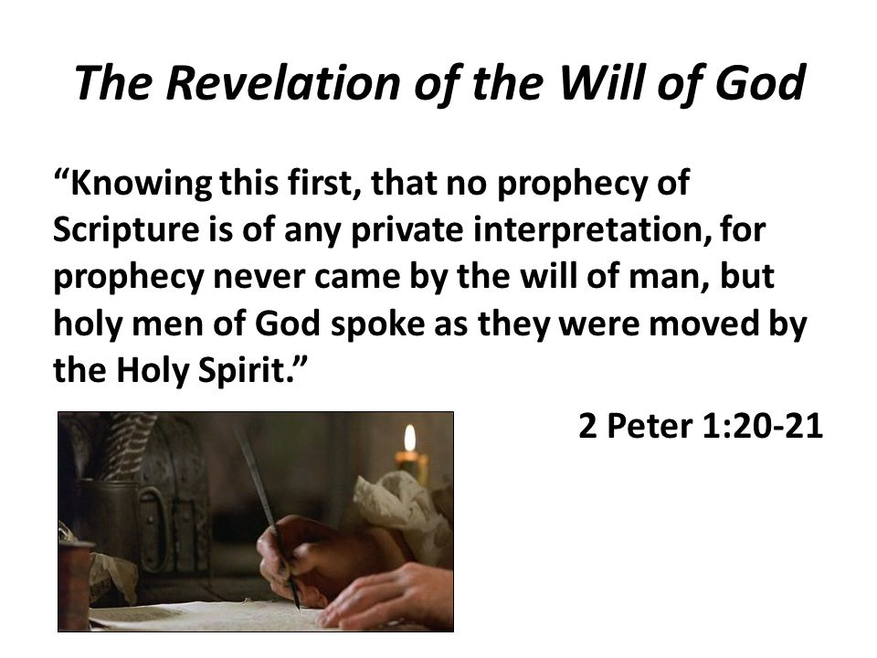The Revelation of the Will of God Knowing this first, that no prophecy of Scripture is of any private interpretation, for prophecy never came by the will of man, but holy men of God spoke as they were moved by the Holy Spirit. 2 Peter 1:20-21