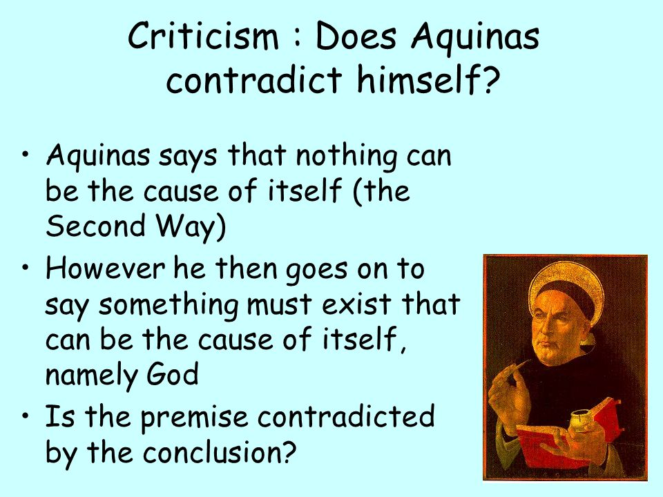 Criticism : Does Aquinas contradict himself? Aquinas says that nothing can be the cause of itself (the Second Way) However he then goes on to say some
