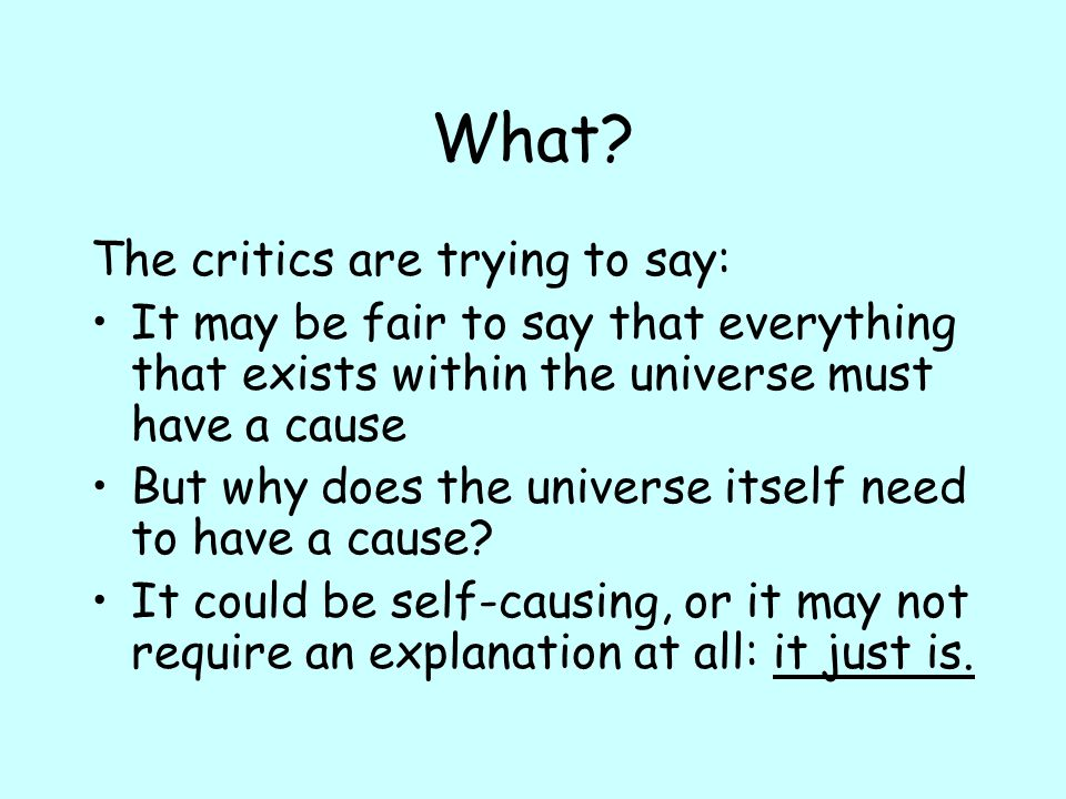 What? The critics are trying to say: It may be fair to say that everything that exists within the universe must have a cause But why does the universe