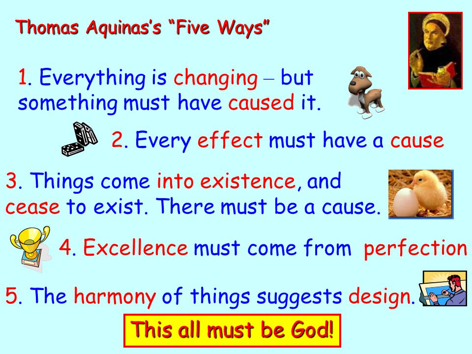 "Thomas Aquinas's ""Five Ways"" 1. Everything is changing – but something must have caused it. 2. Every effect must have a cause 3. Things come into exis"