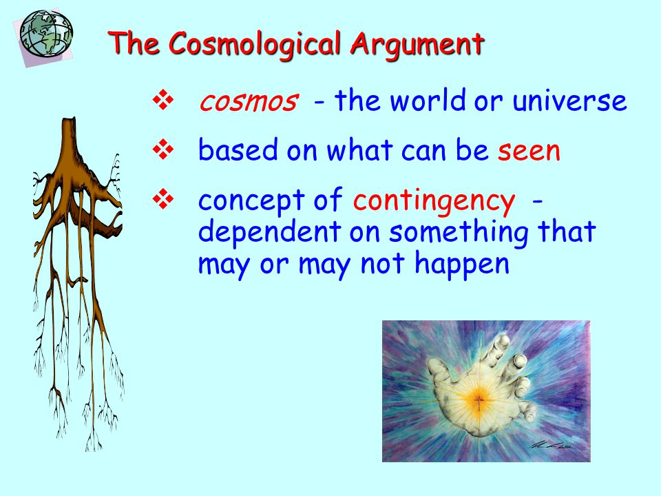 The Cosmological Argument  cosmos - the world or universe  based on what can be seen  concept of contingency - dependent on something that may or m