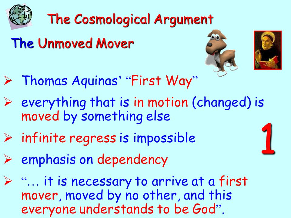 "The Cosmological Argument The Unmoved Mover  Thomas Aquinas ' "" First Way ""  everything that is in motion (changed) is moved by something else  inf"