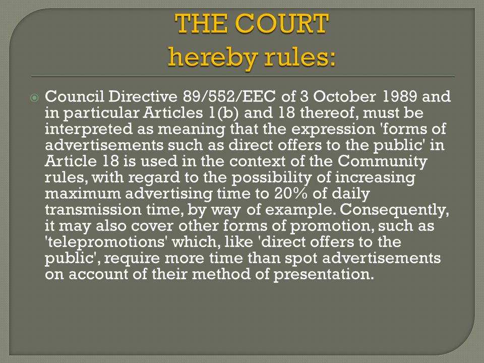  Council Directive 89/552/EEC of 3 October 1989 and in particular Articles 1(b) and 18 thereof, must be interpreted as meaning that the expression forms of advertisements such as direct offers to the public in Article 18 is used in the context of the Community rules, with regard to the possibility of increasing maximum advertising time to 20% of daily transmission time, by way of example.