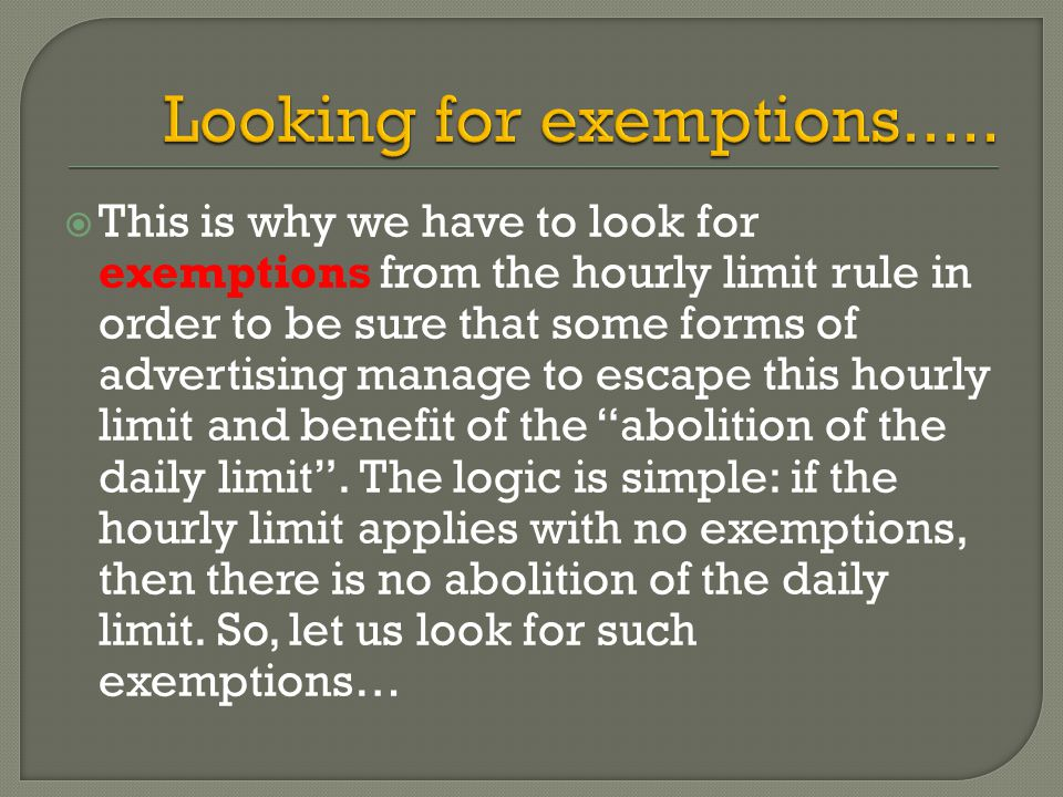  This is why we have to look for exemptions from the hourly limit rule in order to be sure that some forms of advertising manage to escape this hourly limit and benefit of the abolition of the daily limit .