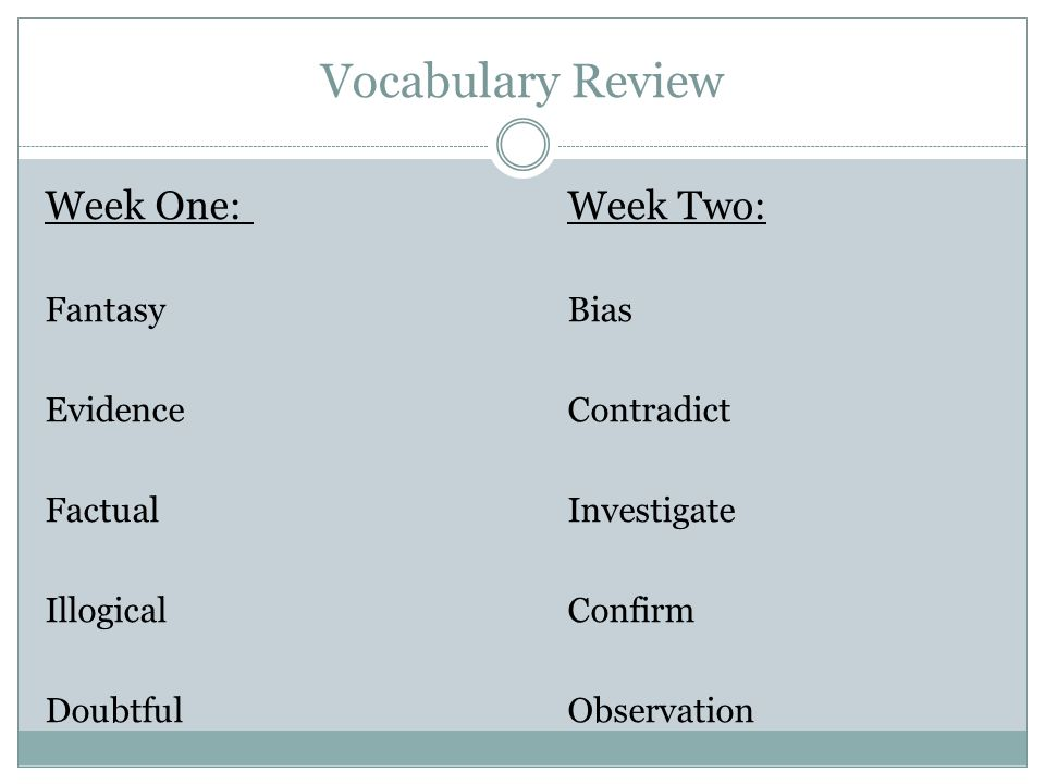 Vocabulary Review Week One:Week Two: FantasyBias EvidenceContradict FactualInvestigate IllogicalConfirm DoubtfulObservation