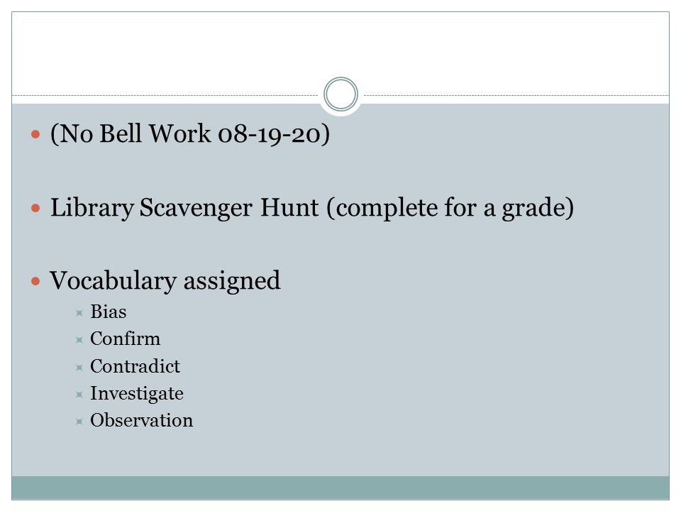 (No Bell Work 08-19-20) Library Scavenger Hunt (complete for a grade) Vocabulary assigned  Bias  Confirm  Contradict  Investigate  Observation