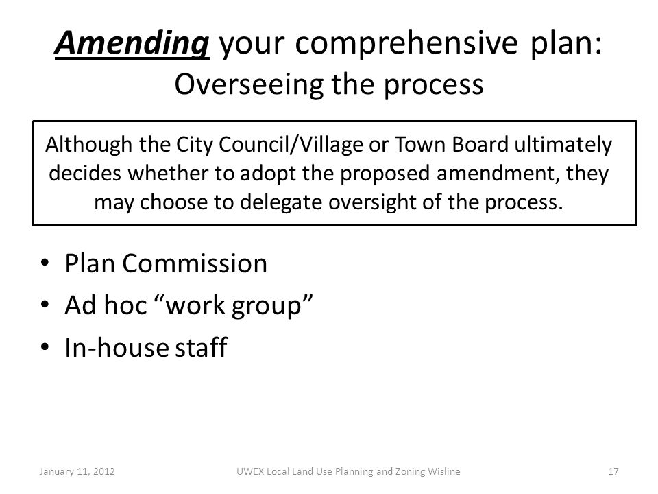Amending your comprehensive plan: Overseeing the process Plan Commission Ad hoc work group In-house staff January 11, 2012UWEX Local Land Use Planning and Zoning Wisline17 Although the City Council/Village or Town Board ultimately decides whether to adopt the proposed amendment, they may choose to delegate oversight of the process.