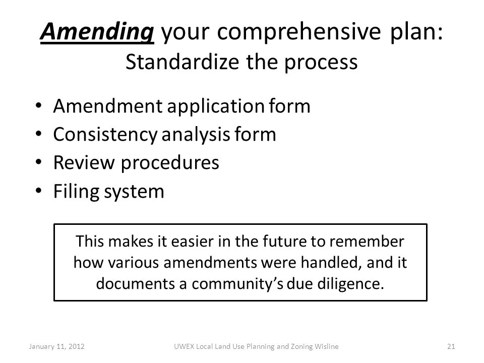 Amending your comprehensive plan: Standardize the process Amendment application form Consistency analysis form Review procedures Filing system January 11, 2012UWEX Local Land Use Planning and Zoning Wisline21 This makes it easier in the future to remember how various amendments were handled, and it documents a community's due diligence.