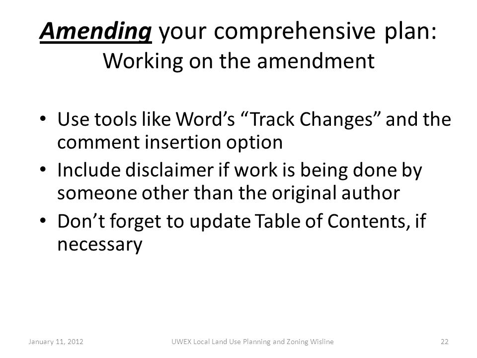 Amending your comprehensive plan: Working on the amendment Use tools like Word's Track Changes and the comment insertion option Include disclaimer if work is being done by someone other than the original author Don't forget to update Table of Contents, if necessary January 11, 2012UWEX Local Land Use Planning and Zoning Wisline22