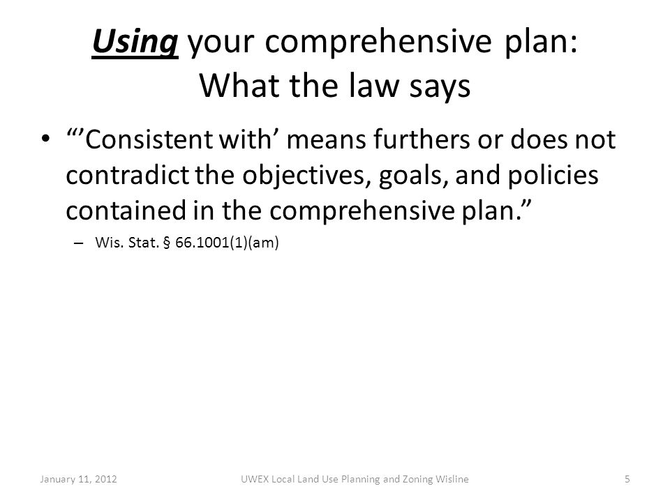 Using your comprehensive plan: What the law says 'Consistent with' means furthers or does not contradict the objectives, goals, and policies contained in the comprehensive plan. – Wis.