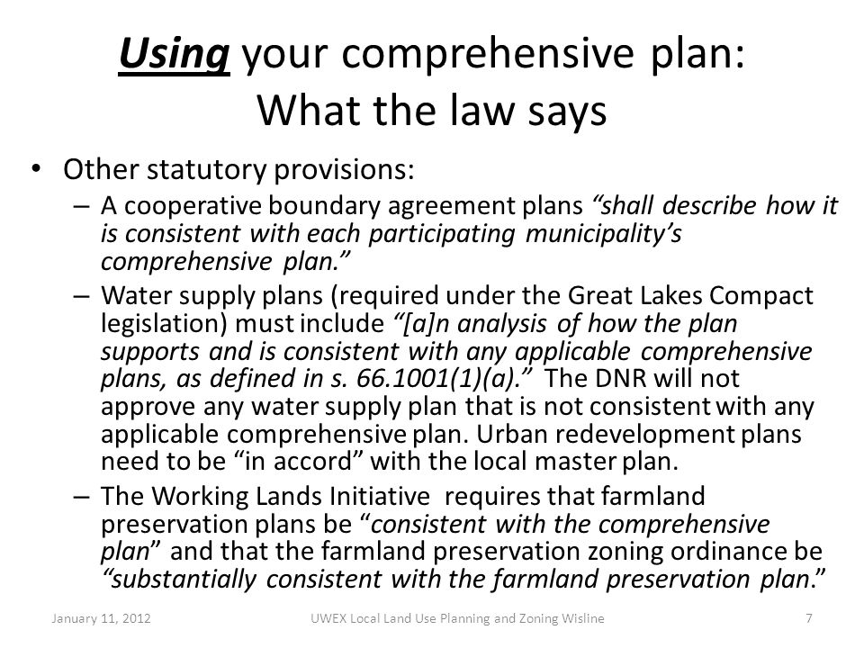 Using your comprehensive plan: What the law says Other statutory provisions: – A cooperative boundary agreement plans shall describe how it is consistent with each participating municipality's comprehensive plan. – Water supply plans (required under the Great Lakes Compact legislation) must include [a]n analysis of how the plan supports and is consistent with any applicable comprehensive plans, as defined in s.