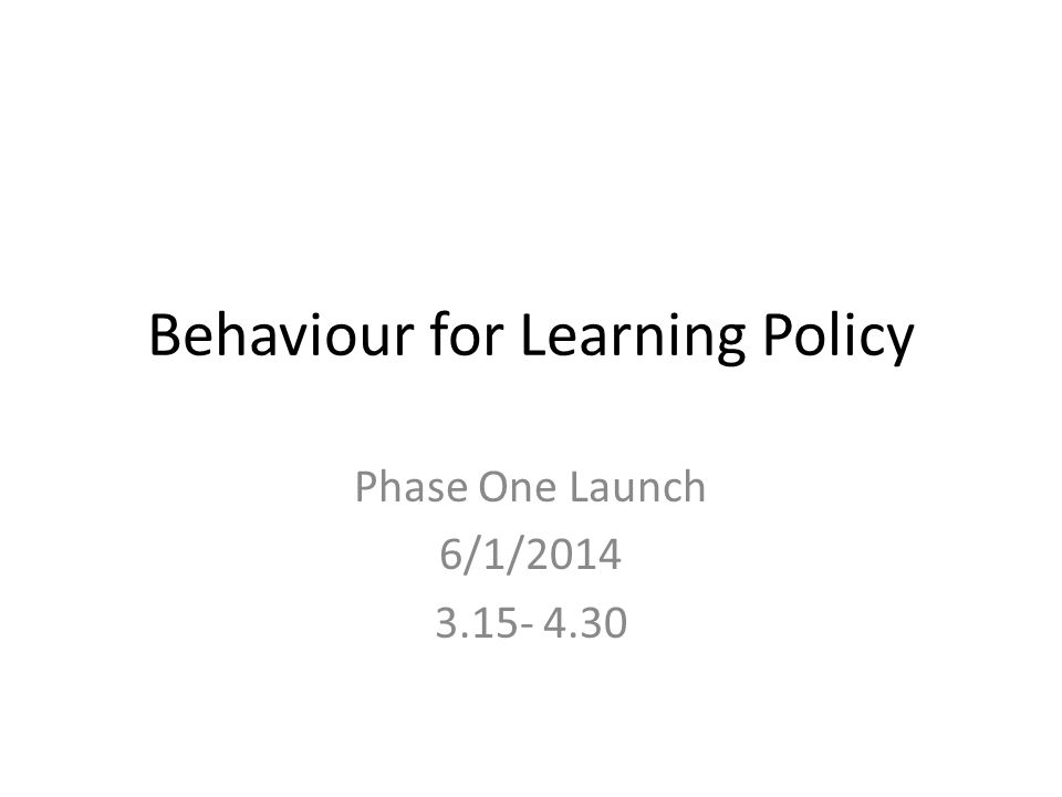 Behaviour for Learning Policy Phase One Launch 6/1/2014 3.15- 4.30