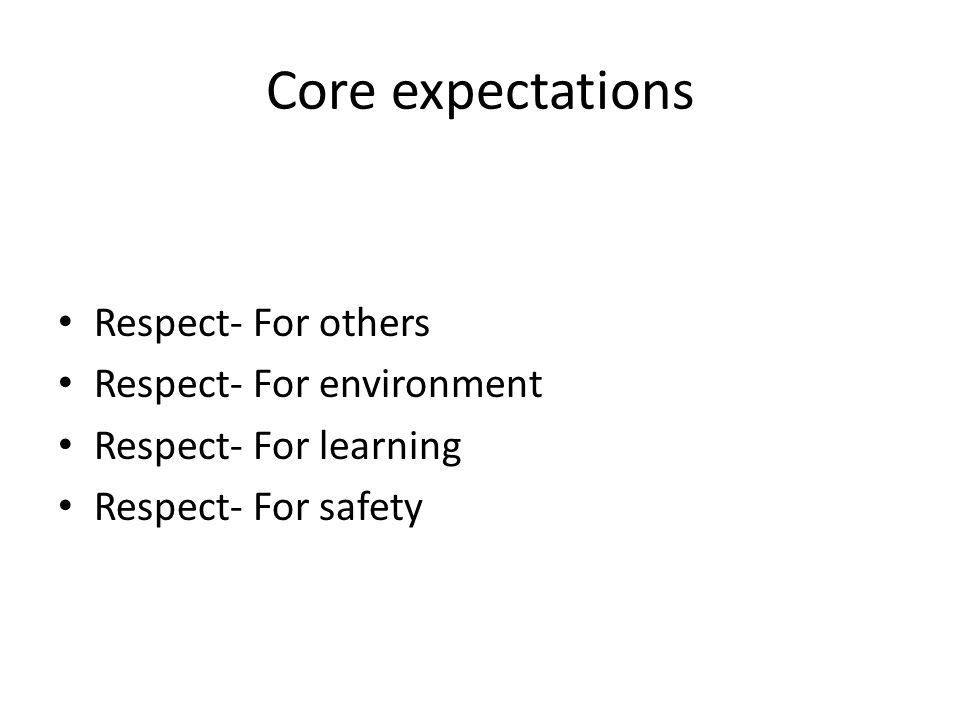 Core expectations Respect- For others Respect- For environment Respect- For learning Respect- For safety
