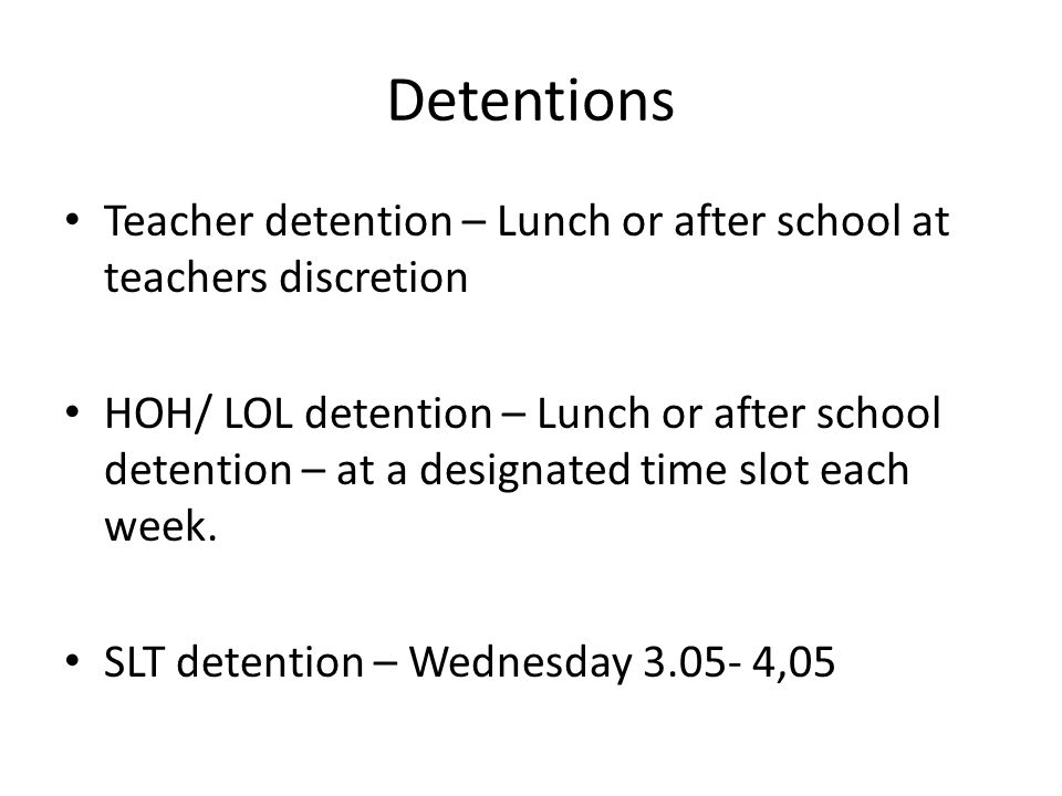 Detentions Teacher detention – Lunch or after school at teachers discretion HOH/ LOL detention – Lunch or after school detention – at a designated time slot each week.