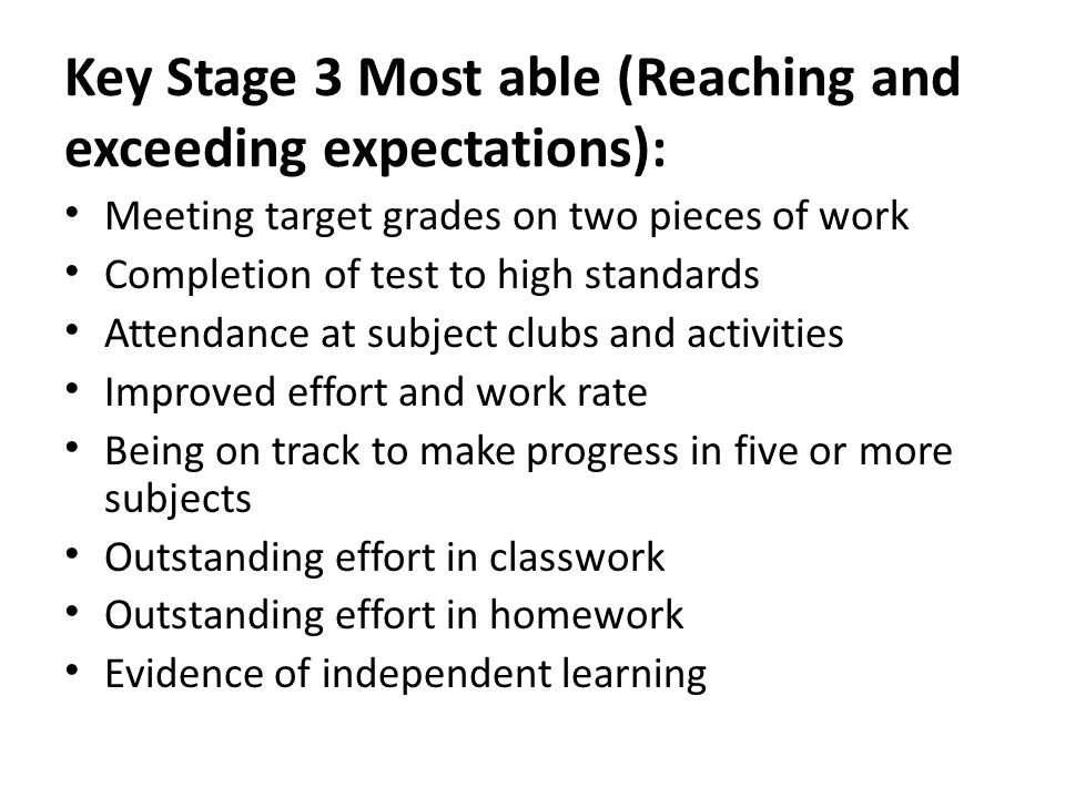 Key Stage 3 Most able (Reaching and exceeding expectations): Meeting target grades on two pieces of work Completion of test to high standards Attendance at subject clubs and activities Improved effort and work rate Being on track to make progress in five or more subjects Outstanding effort in classwork Outstanding effort in homework Evidence of independent learning
