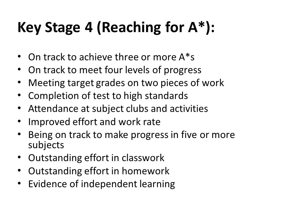 Key Stage 4 (Reaching for A*): On track to achieve three or more A*s On track to meet four levels of progress Meeting target grades on two pieces of work Completion of test to high standards Attendance at subject clubs and activities Improved effort and work rate Being on track to make progress in five or more subjects Outstanding effort in classwork Outstanding effort in homework Evidence of independent learning