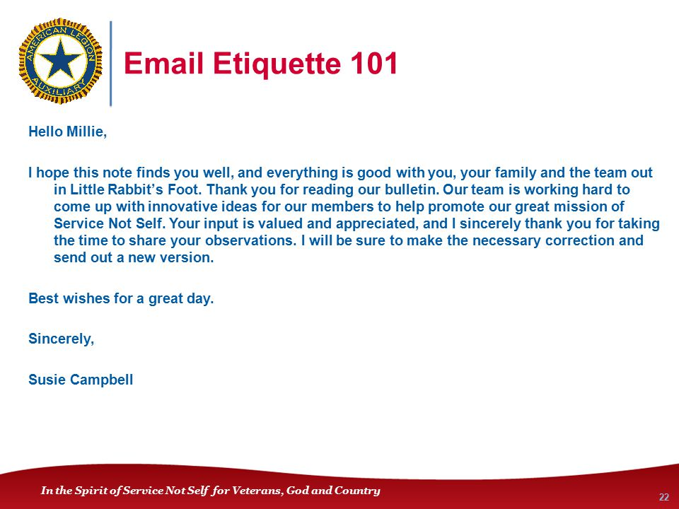 In the Spirit of Service Not Self for Veterans, God and Country Email Etiquette 101 Hello Millie, I hope this note finds you well, and everything is good with you, your family and the team out in Little Rabbit's Foot.
