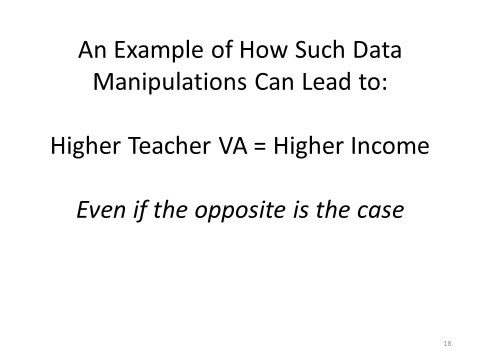 An Example of How Such Data Manipulations Can Lead to: Higher Teacher VA = Higher Income Even if the opposite is the case 18