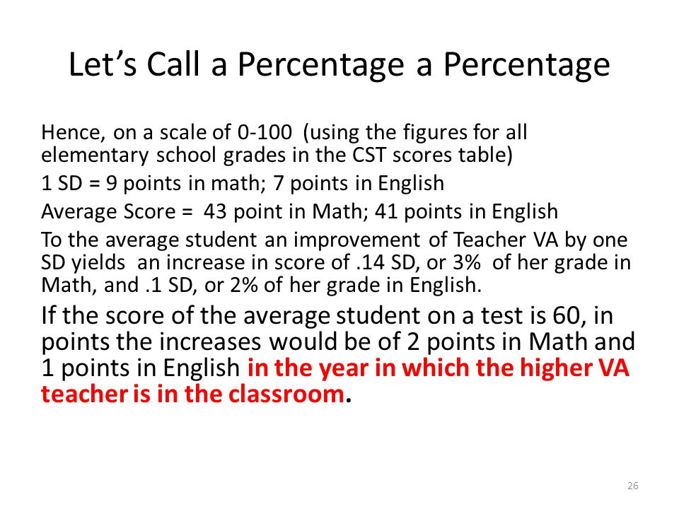 Let's Call a Percentage a Percentage Hence, on a scale of 0-100 (using the figures for all elementary school grades in the CST scores table) 1 SD = 9 points in math; 7 points in English Average Score = 43 point in Math; 41 points in English To the average student an improvement of Teacher VA by one SD yields an increase in score of.14 SD, or 3% of her grade in Math, and.1 SD, or 2% of her grade in English.
