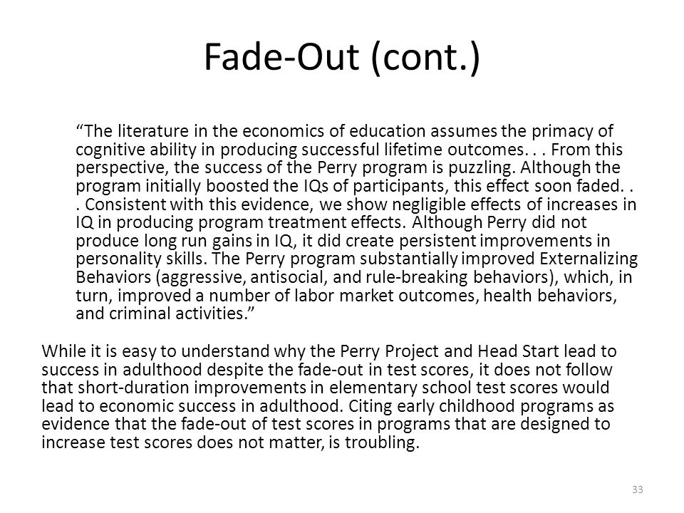Fade-Out (cont.) The literature in the economics of education assumes the primacy of cognitive ability in producing successful lifetime outcomes...