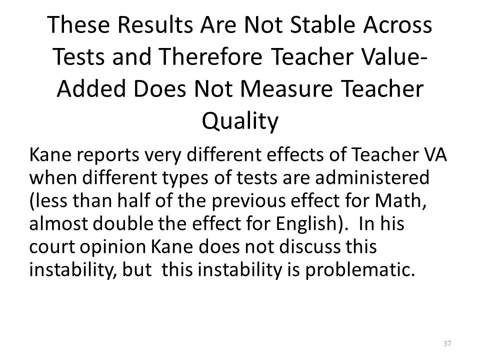 These Results Are Not Stable Across Tests and Therefore Teacher Value- Added Does Not Measure Teacher Quality Kane reports very different effects of Teacher VA when different types of tests are administered (less than half of the previous effect for Math, almost double the effect for English).