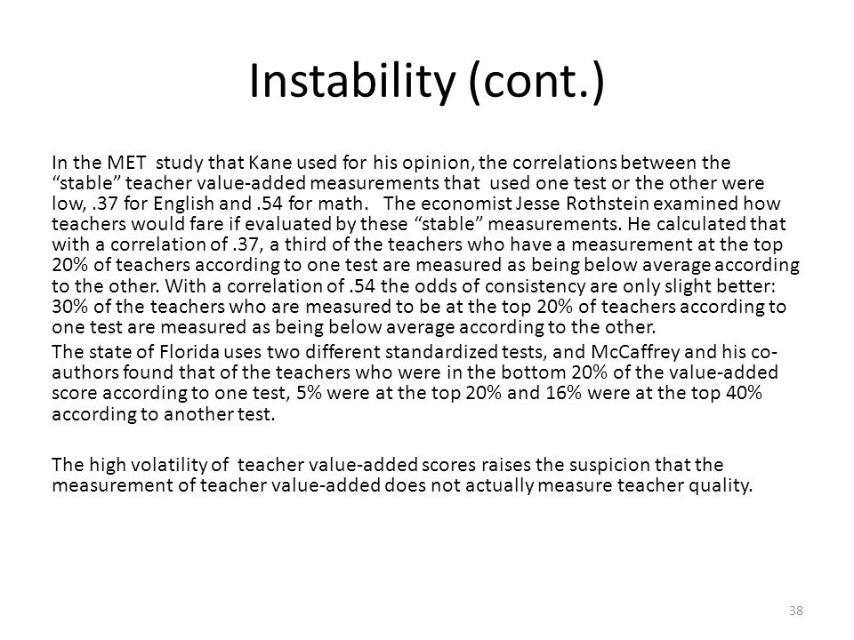 Instability (cont.) In the MET study that Kane used for his opinion, the correlations between the stable teacher value-added measurements that used one test or the other were low,.37 for English and.54 for math.