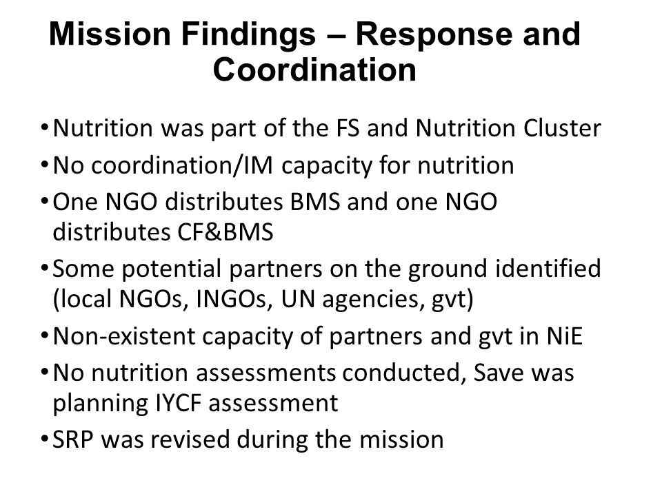 Mission Findings – Response and Coordination Nutrition was part of the FS and Nutrition Cluster No coordination/IM capacity for nutrition One NGO distributes BMS and one NGO distributes CF&BMS Some potential partners on the ground identified (local NGOs, INGOs, UN agencies, gvt) Non-existent capacity of partners and gvt in NiE No nutrition assessments conducted, Save was planning IYCF assessment SRP was revised during the mission