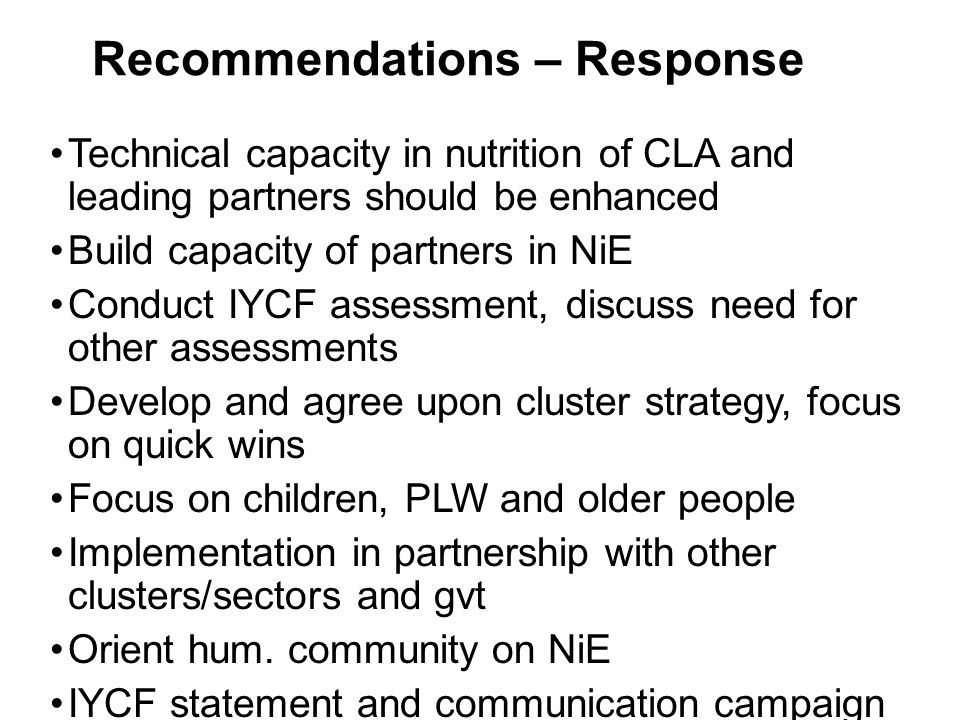 Recommendations – Response Technical capacity in nutrition of CLA and leading partners should be enhanced Build capacity of partners in NiE Conduct IYCF assessment, discuss need for other assessments Develop and agree upon cluster strategy, focus on quick wins Focus on children, PLW and older people Implementation in partnership with other clusters/sectors and gvt Orient hum.