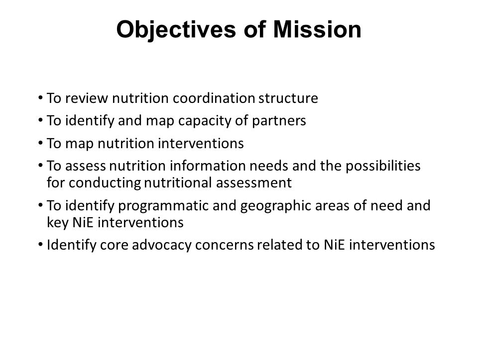 Objectives of Mission To review nutrition coordination structure To identify and map capacity of partners To map nutrition interventions To assess nutrition information needs and the possibilities for conducting nutritional assessment To identify programmatic and geographic areas of need and key NiE interventions Identify core advocacy concerns related to NiE interventions