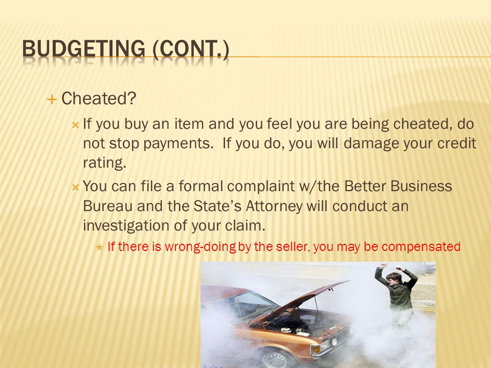  Cheated?  If you buy an item and you feel you are being cheated, do not stop payments. If you do, you will damage your credit rating.  You can fil