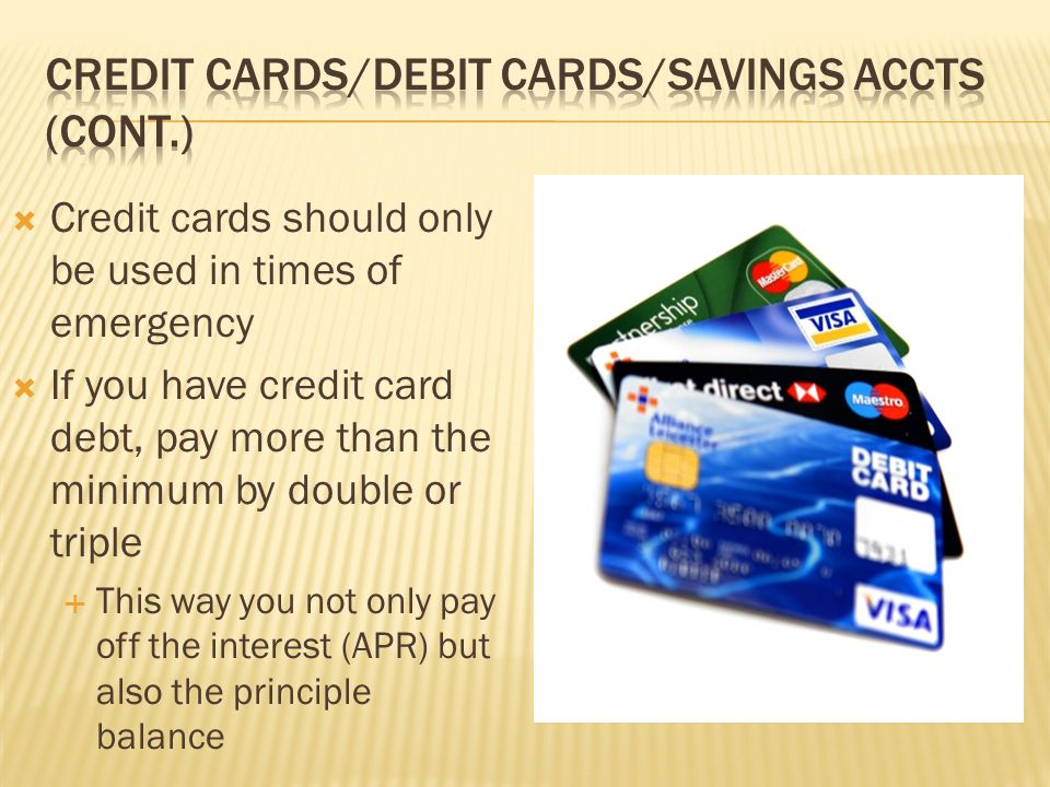  Credit cards should only be used in times of emergency  If you have credit card debt, pay more than the minimum by double or triple  This way you