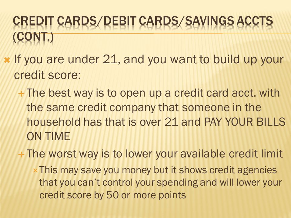  If you are under 21, and you want to build up your credit score:  The best way is to open up a credit card acct. with the same credit company that