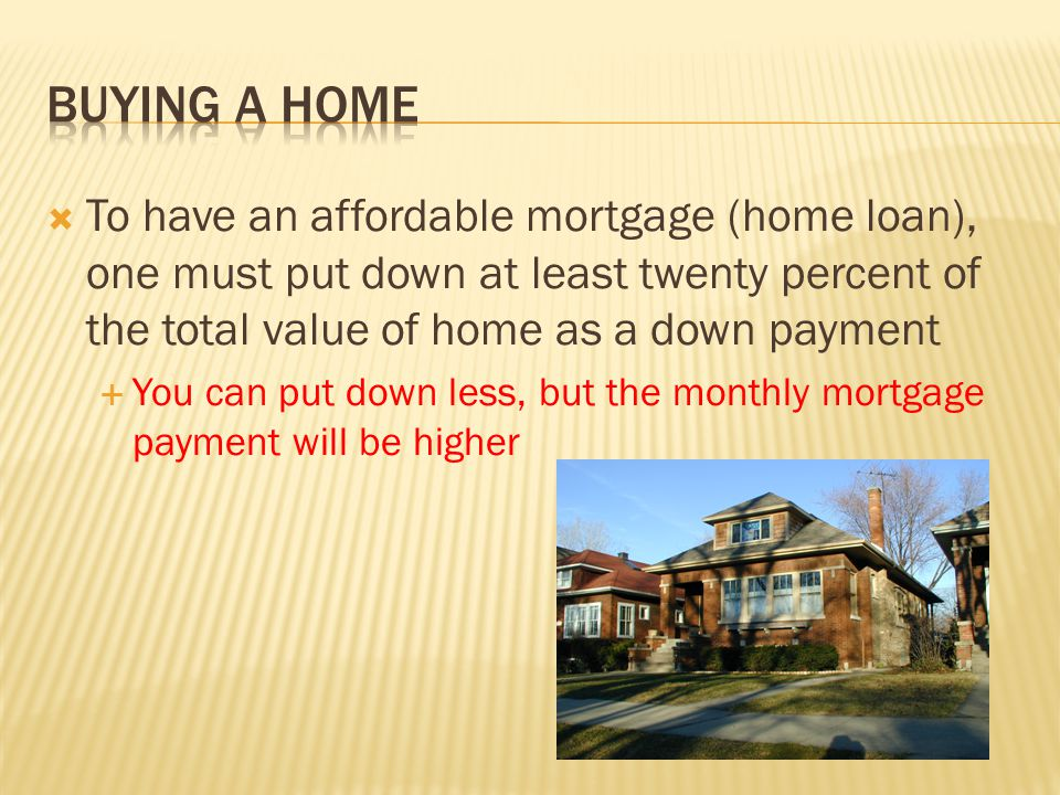  To have an affordable mortgage (home loan), one must put down at least twenty percent of the total value of home as a down payment  You can put dow