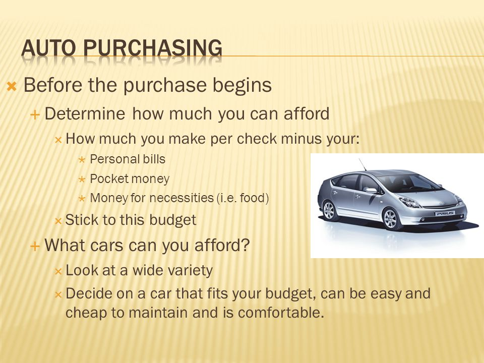  Before the purchase begins  Determine how much you can afford  How much you make per check minus your:  Personal bills  Pocket money  Money for necessities (i.e.