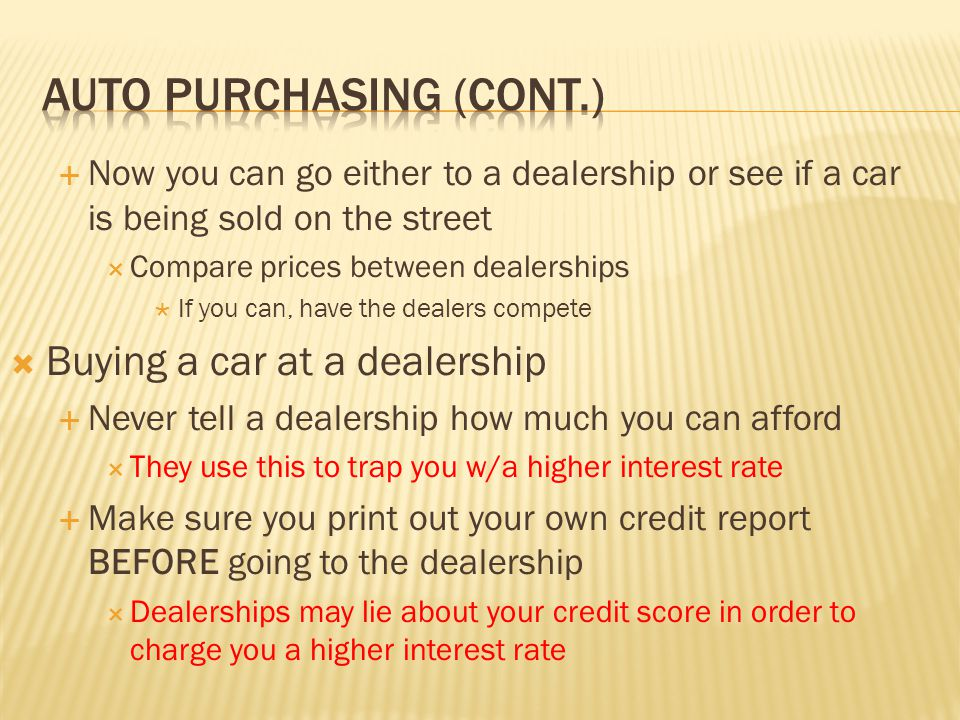  Now you can go either to a dealership or see if a car is being sold on the street  Compare prices between dealerships  If you can, have the dealers compete  Buying a car at a dealership  Never tell a dealership how much you can afford  They use this to trap you w/a higher interest rate  Make sure you print out your own credit report BEFORE going to the dealership  Dealerships may lie about your credit score in order to charge you a higher interest rate