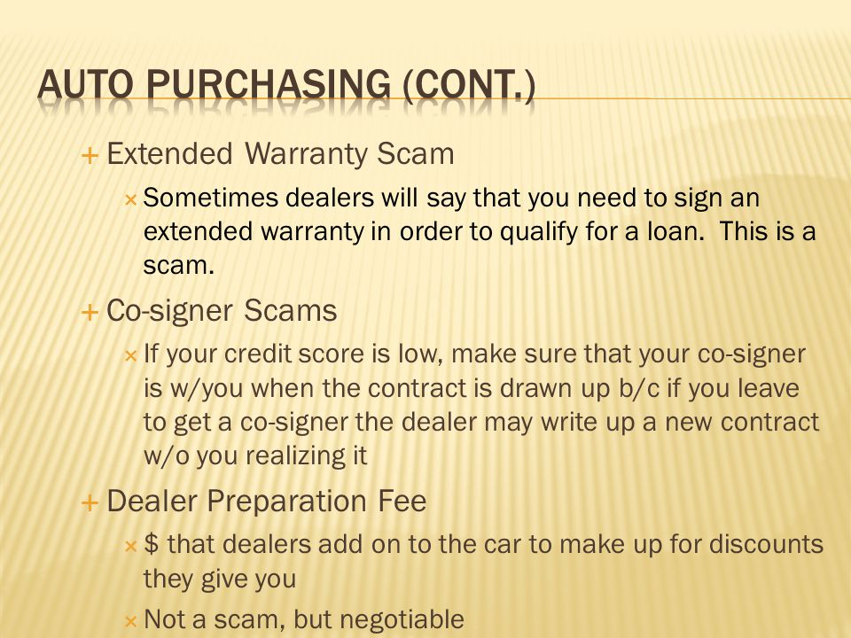  Extended Warranty Scam  Sometimes dealers will say that you need to sign an extended warranty in order to qualify for a loan.