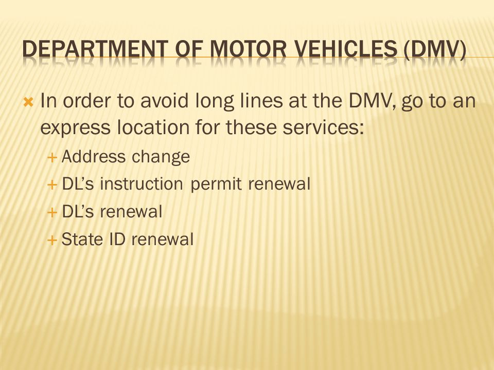  In order to avoid long lines at the DMV, go to an express location for these services:  Address change  DL's instruction permit renewal  DL's renewal  State ID renewal