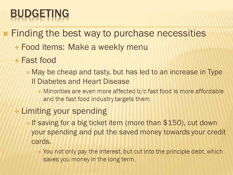  Finding the best way to purchase necessities  Food items: Make a weekly menu  Fast food  May be cheap and tasty, but has led to an increase in Type II Diabetes and Heart Disease  Minorities are even more affected b/c fast food is more affordable and the fast food industry targets them  Limiting your spending  If saving for a big ticket item (more than $150), cut down your spending and put the saved money towards your credit cards.