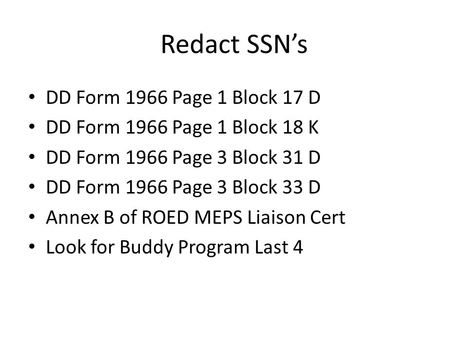 Redact SSN's DD Form 1966 Page 1 Block 17 D DD Form 1966 Page 1 Block 18 K DD Form 1966 Page 3 Block 31 D DD Form 1966 Page 3 Block 33 D Annex B of ROED MEPS Liaison Cert Look for Buddy Program Last 4