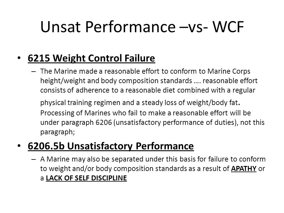 Unsat Performance –vs- WCF 6215 Weight Control Failure – The Marine made a reasonable effort to conform to Marine Corps height/weight and body composition standards ….