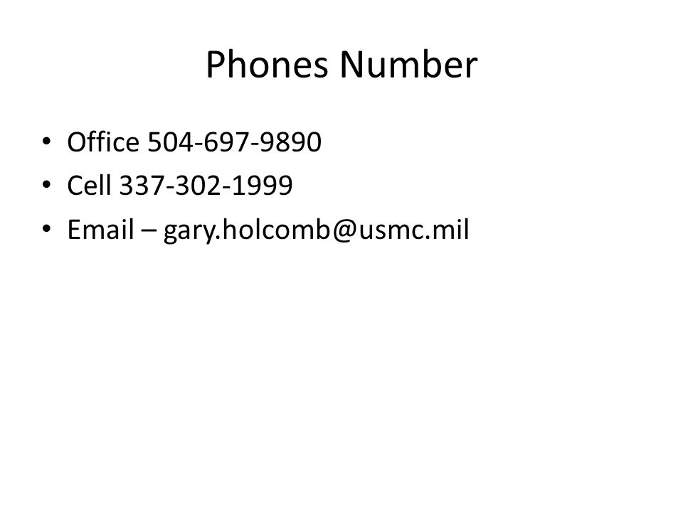 Phones Number Office 504-697-9890 Cell 337-302-1999 Email – gary.holcomb@usmc.mil