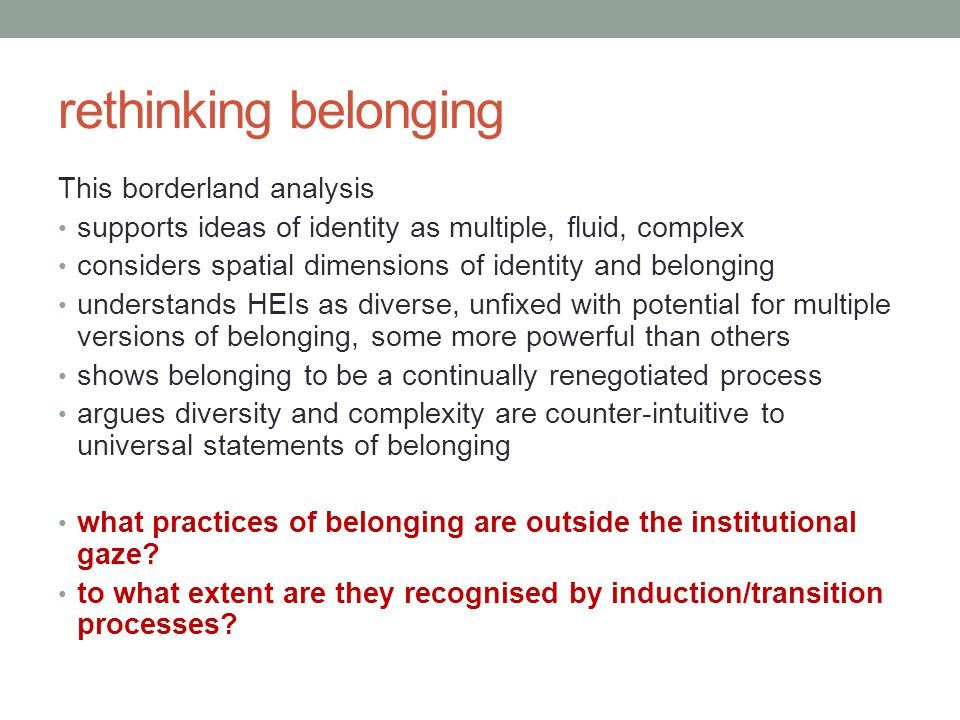 rethinking belonging This borderland analysis supports ideas of identity as multiple, fluid, complex considers spatial dimensions of identity and belonging understands HEIs as diverse, unfixed with potential for multiple versions of belonging, some more powerful than others shows belonging to be a continually renegotiated process argues diversity and complexity are counter-intuitive to universal statements of belonging what practices of belonging are outside the institutional gaze.